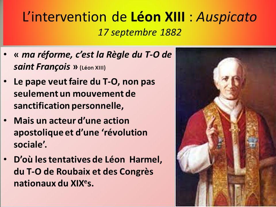 Lintervention de Léon XIII : Auspicato 17 septembre 1882 « ma réforme, cest la Règle du T-O de saint François » (Léon XIII) Le pape veut faire du T-O,
