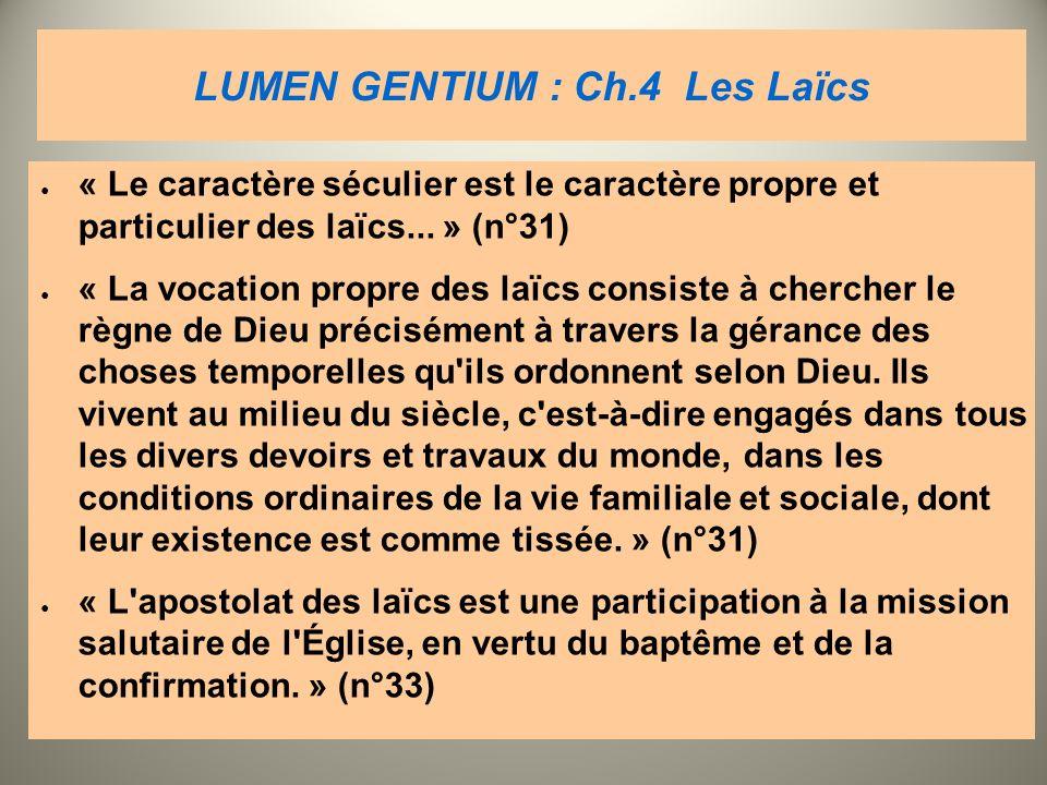LUMEN GENTIUM : Ch.4 Les Laïcs « Le caractère séculier est le caractère propre et particulier des laïcs... » (n°31) « La vocation propre des laïcs con