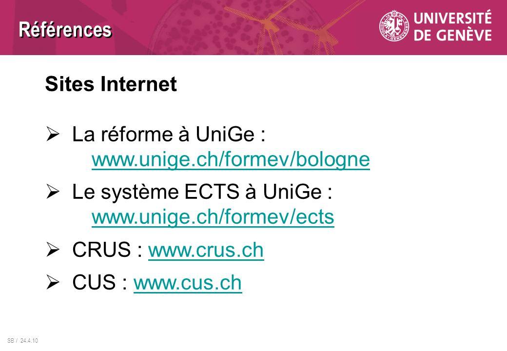SB / 24.4.10 Références Sites Internet La réforme à UniGe : www.unige.ch/formev/bologne www.unige.ch/formev/bologne Le système ECTS à UniGe : www.unig