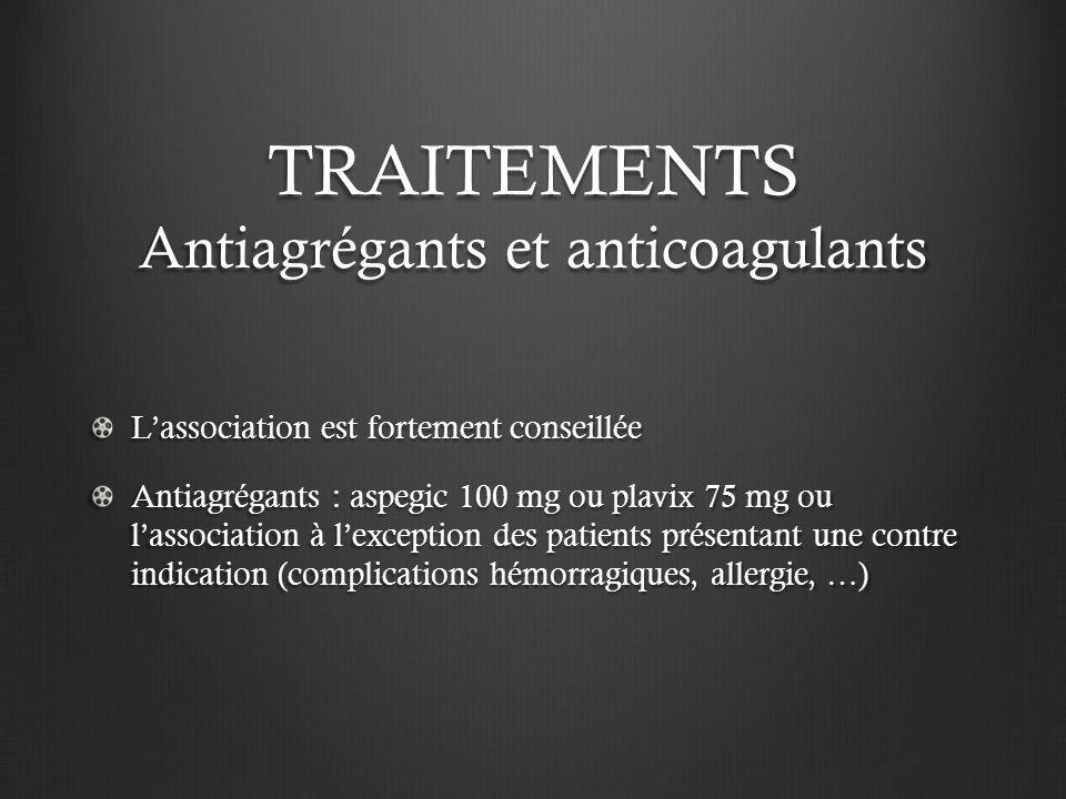 TRAITEMENTS Antiagrégants et anticoagulants Lassociation est fortement conseillée Antiagrégants : aspegic 100 mg ou plavix 75 mg ou lassociation à lex