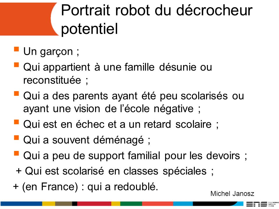 Portrait robot du décrocheur potentiel Un garçon ; Qui appartient à une famille désunie ou reconstituée ; Qui a des parents ayant été peu scolarisés o