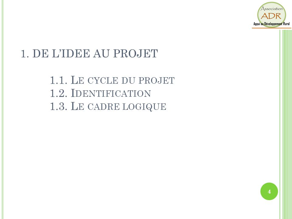 1. DE LIDEE AU PROJET 1.1. L E CYCLE DU PROJET 1.2. I DENTIFICATION 1.3. L E CADRE LOGIQUE 4
