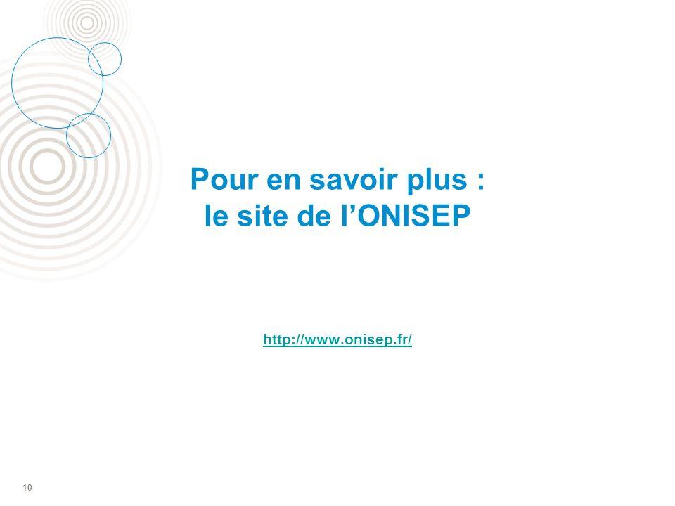 Pour en savoir plus : le site de lONISEP http://www.onisep.fr/ 10