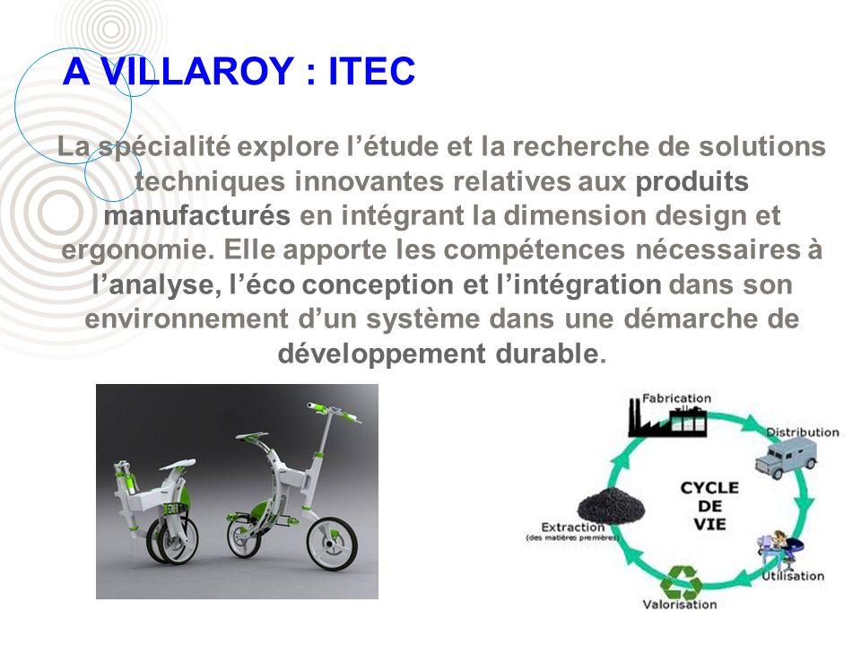 A VILLAROY : ITEC La spécialité explore létude et la recherche de solutions techniques innovantes relatives aux produits manufacturés en intégrant la dimension design et ergonomie.