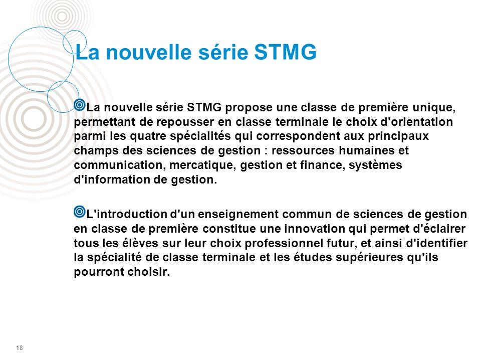 La nouvelle série STMG La nouvelle série STMG propose une classe de première unique, permettant de repousser en classe terminale le choix d orientation parmi les quatre spécialités qui correspondent aux principaux champs des sciences de gestion : ressources humaines et communication, mercatique, gestion et finance, systèmes d information de gestion.
