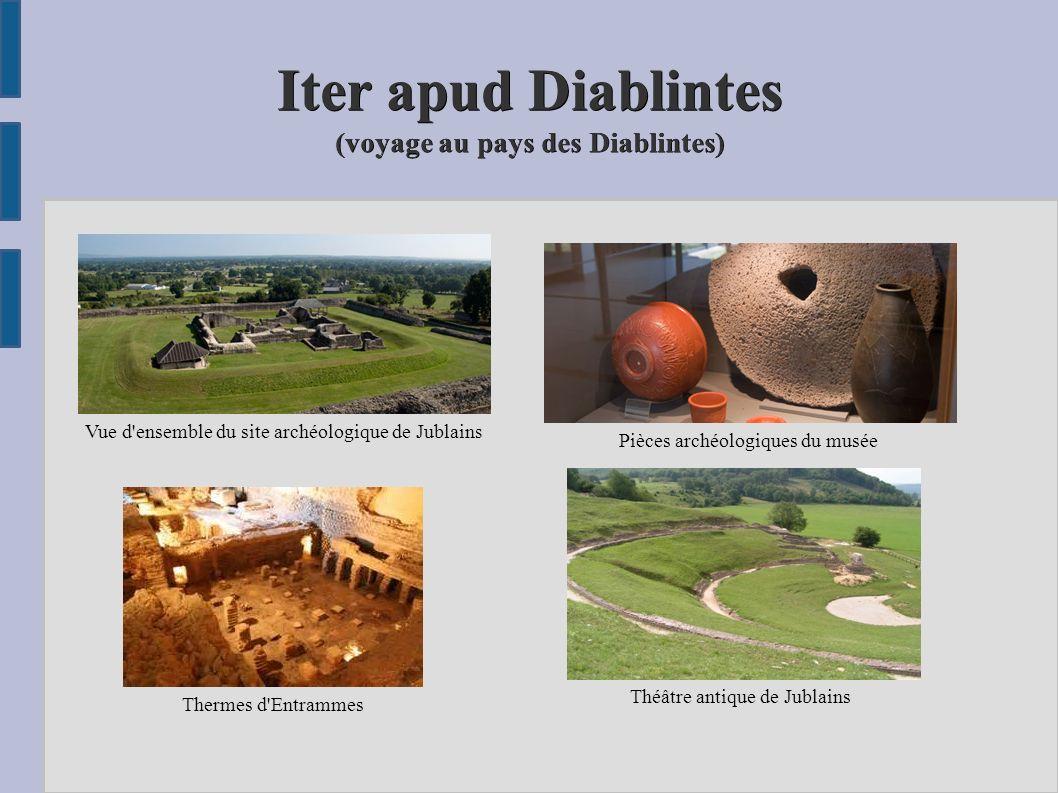 Iter apud Diablintes (voyage au pays des Diablintes) Vue d'ensemble du site archéologique de Jublain s Pièces archéologiques du musée Thermes d'Entram