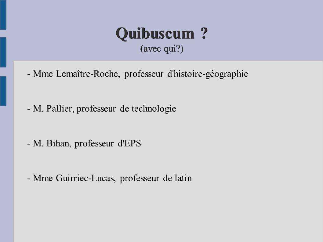 Quibuscum ? (avec qui?) - Mme Lemaître-Roche, professeur d'histoire-géographie - M. Pallier, professeur de technologie - M. Bihan, professeur d'EPS -