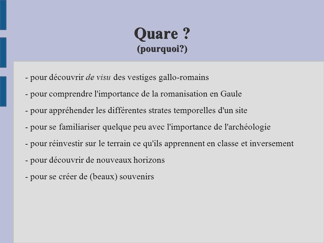 Quare ? (pourquoi?) - pour découvrir de visu des vestiges gallo-romains - pour comprendre l'importance de la romanisation en Gaule - pour appréhender