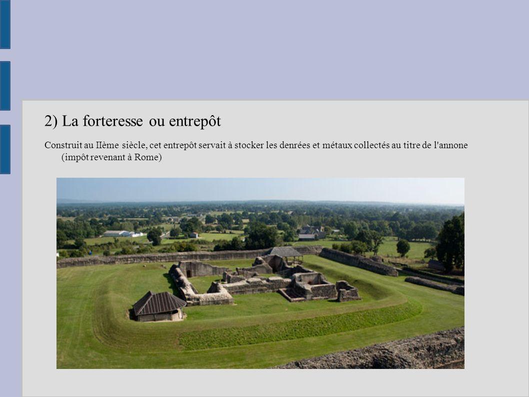 2) La forteresse ou entrepôt Construit au IIème siècle, cet entrepôt servait à stocker les denrées et métaux collectés au titre de l'annone (impôt rev