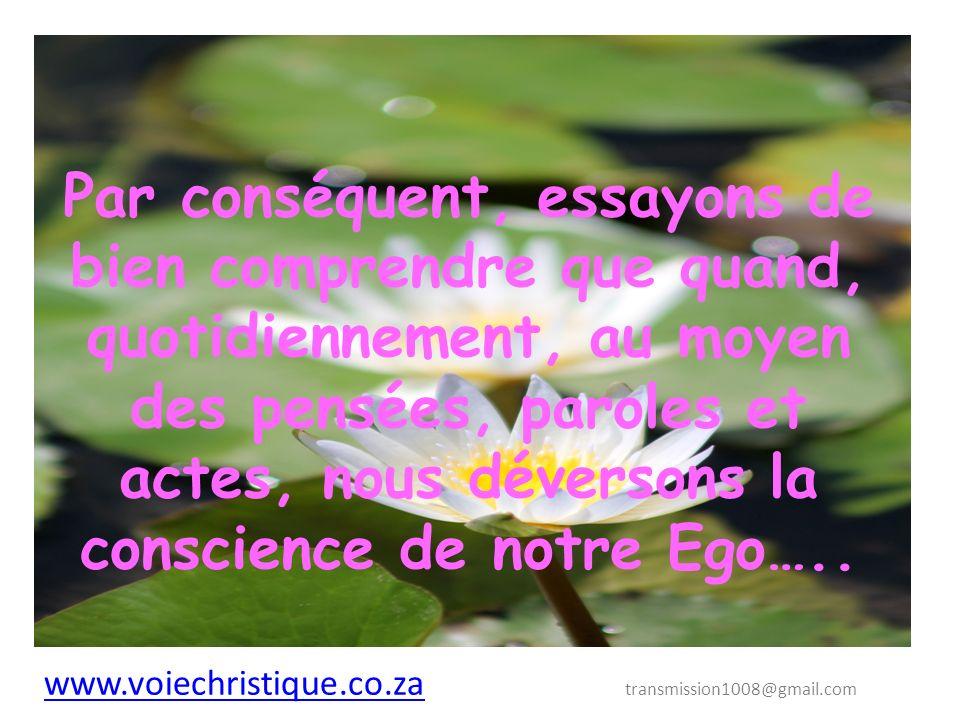 www.voiechristique.co.za www.voiechristique.co.za transmission1008@gmail.com Par conséquent, essayons de bien comprendre que quand, quotidiennement, au moyen des pensées, paroles et actes, nous déversons la conscience de notre Ego…..