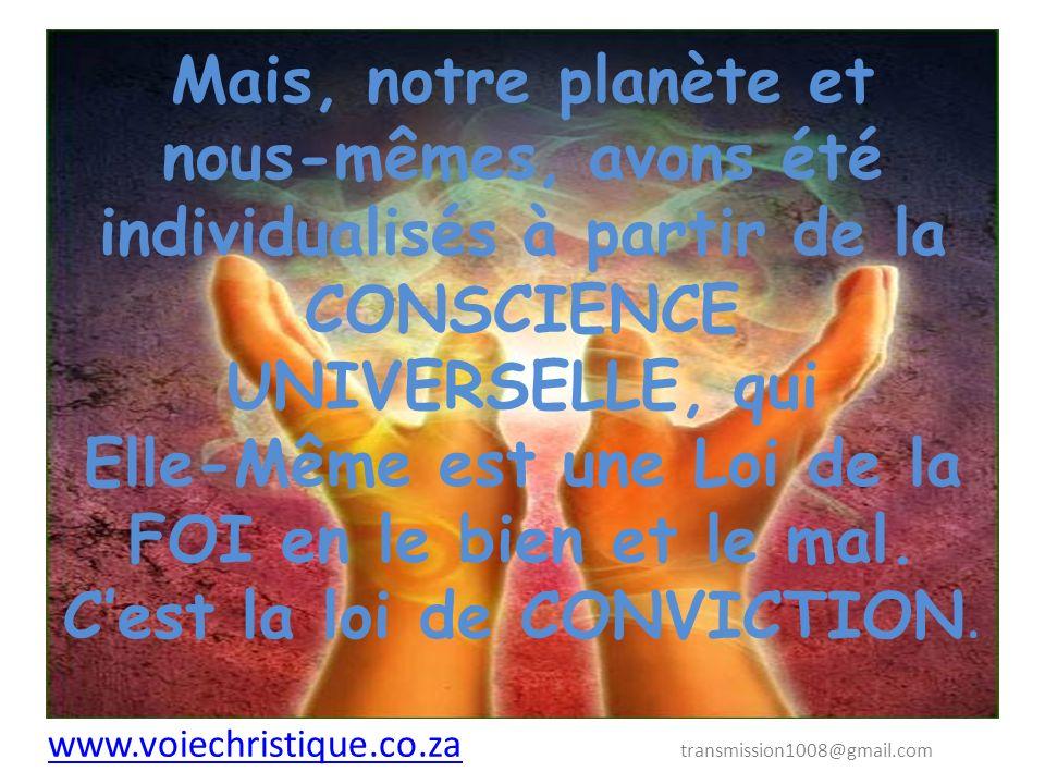 Mais, notre planète et nous-mêmes, avons été individualisés à partir de la CONSCIENCE UNIVERSELLE, qui Elle-Même est une Loi de la FOI en le bien et le mal.