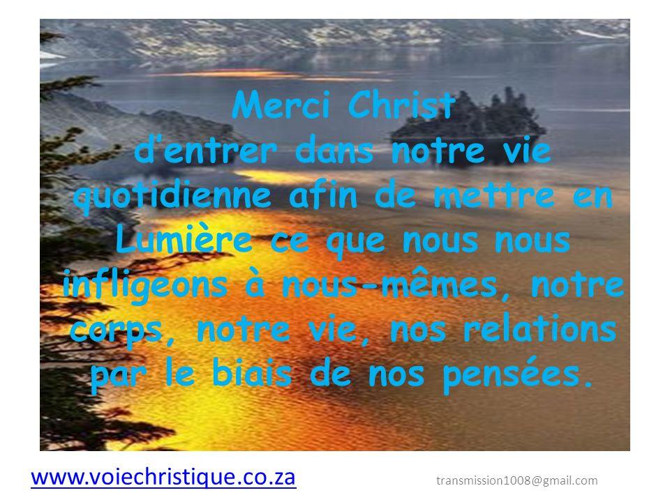 www.voiechristique.co.za www.voiechristique.co.za transmission1008@gmail.com Merci Christ de nous aider à purifier nos pensées conduisant à des mots, conduisant à des actions ayant une conséquence sur la planète entière.