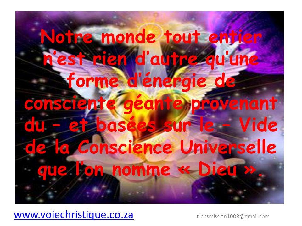www.voiechristique.co.za www.voiechristique.co.za transmission1008@gmail.com Notre monde tout entier nest rien dautre quune forme dénergie de consciente géante provenant du – et basées sur le – Vide de la Conscience Universelle que lon nomme « Dieu ».