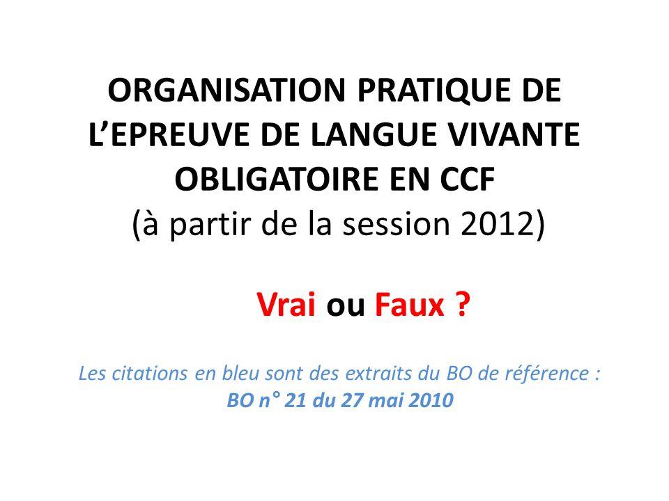 ORGANISATION PRATIQUE DE LEPREUVE DE LANGUE VIVANTE OBLIGATOIRE EN CCF (à partir de la session 2012) Vrai ou Faux ? Les citations en bleu sont des ext