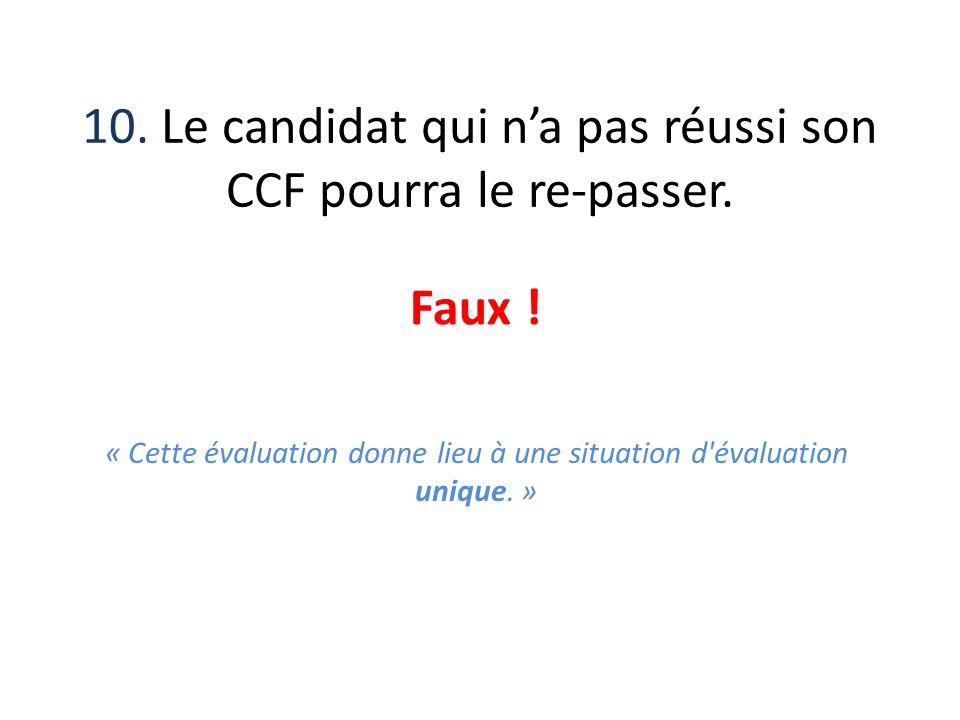 10. Le candidat qui na pas réussi son CCF pourra le re-passer. Faux ! « Cette évaluation donne lieu à une situation d'évaluation unique. »