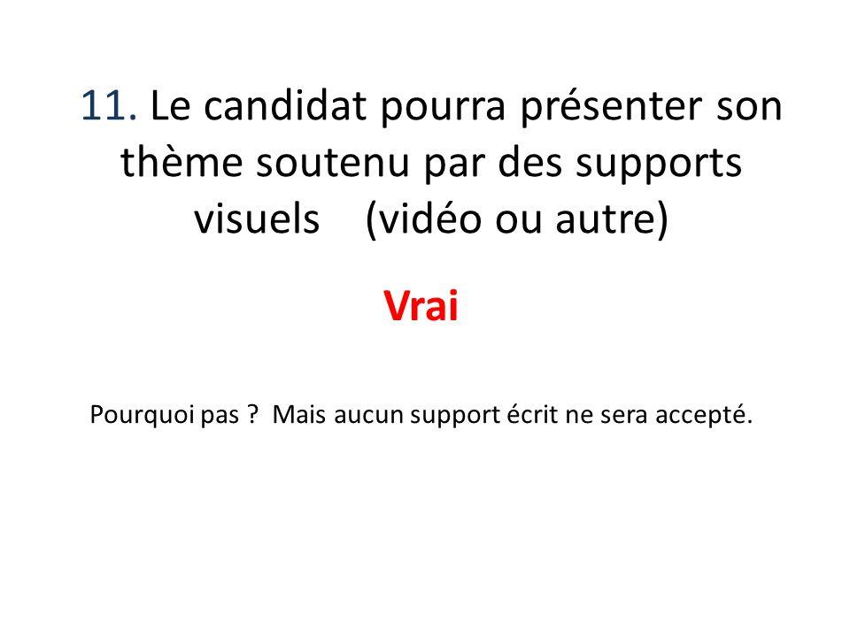 11. Le candidat pourra présenter son thème soutenu par des supports visuels (vidéo ou autre) Vrai Pourquoi pas ? Mais aucun support écrit ne sera acce