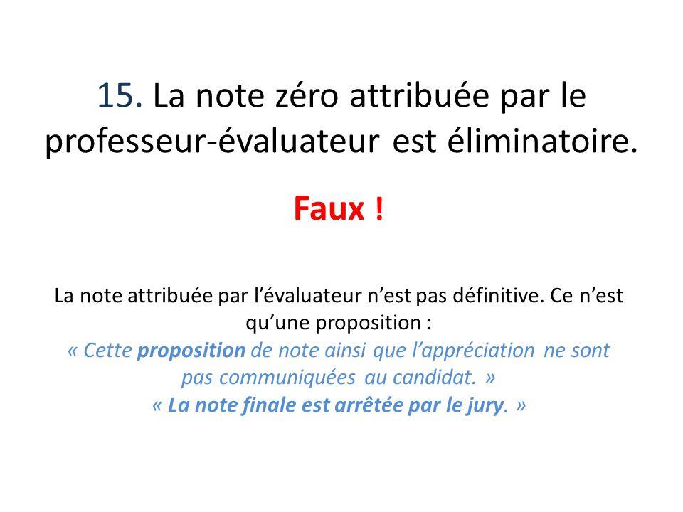 15. La note zéro attribuée par le professeur-évaluateur est éliminatoire. Faux ! La note attribuée par lévaluateur nest pas définitive. Ce nest quune