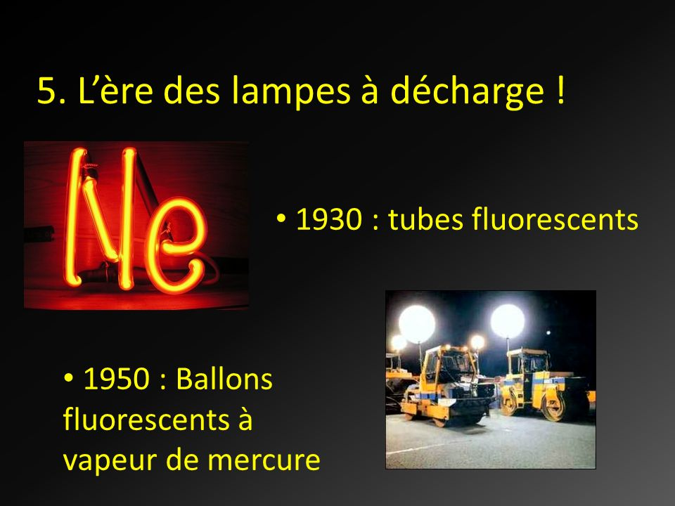 5. Lère des lampes à décharge ! 1930 : tubes fluorescents 1950 : Ballons fluorescents à vapeur de mercure