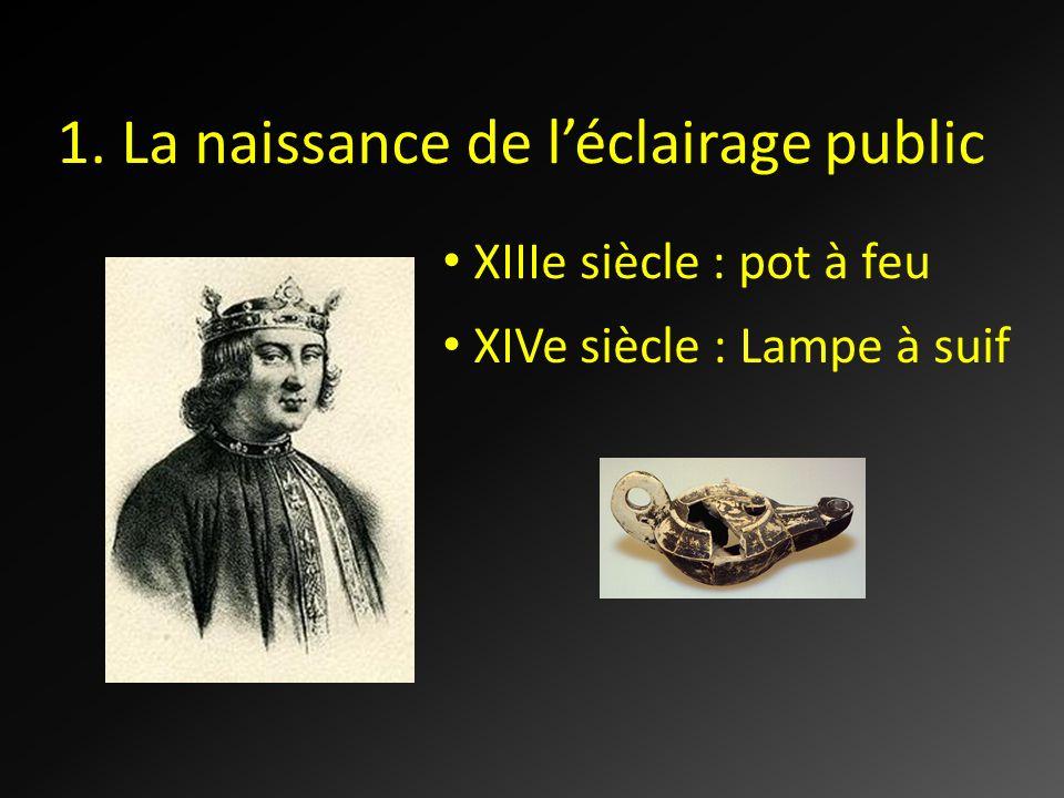 1. La naissance de léclairage public XIIIe siècle : pot à feu XIVe siècle : Lampe à suif