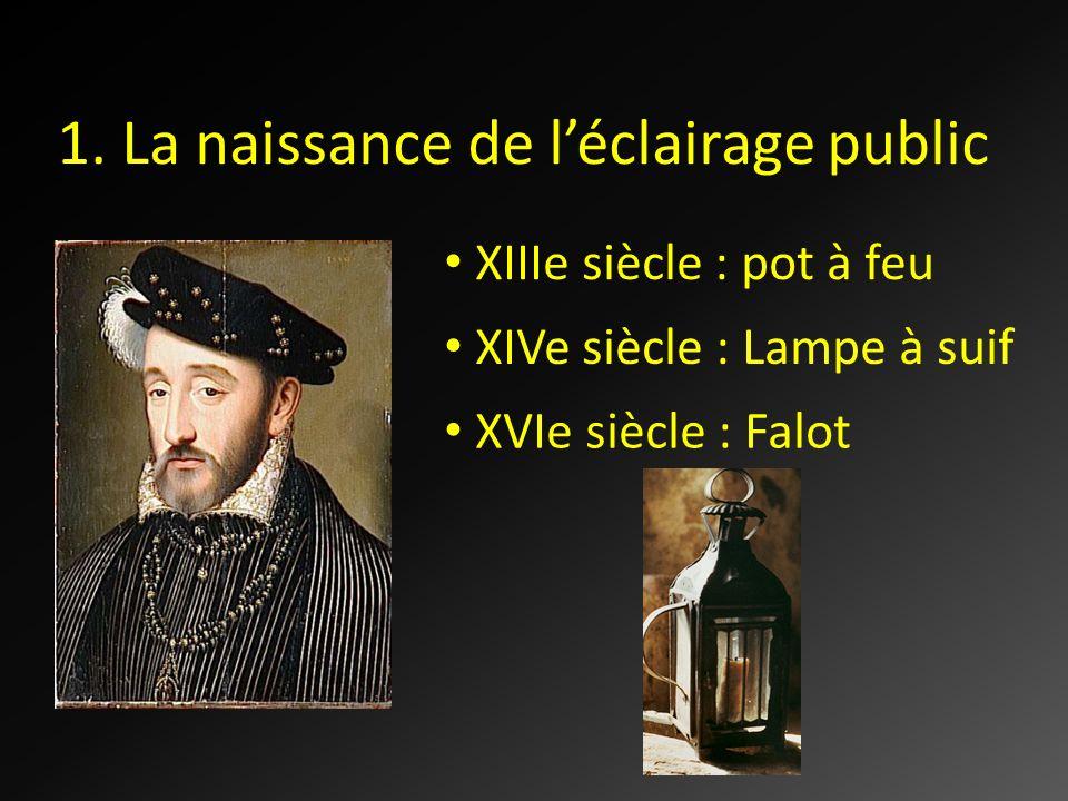 1. La naissance de léclairage public XIIIe siècle : pot à feu XIVe siècle : Lampe à suif XVIe siècle : Falot