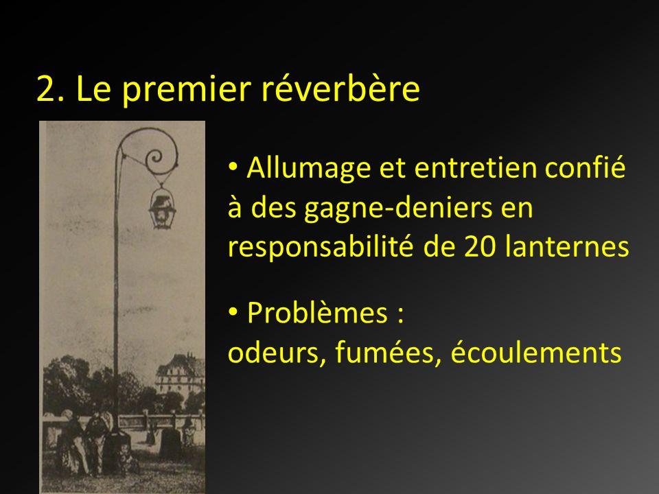 2. Le premier réverbère Allumage et entretien confié à des gagne-deniers en responsabilité de 20 lanternes Problèmes : odeurs, fumées, écoulements