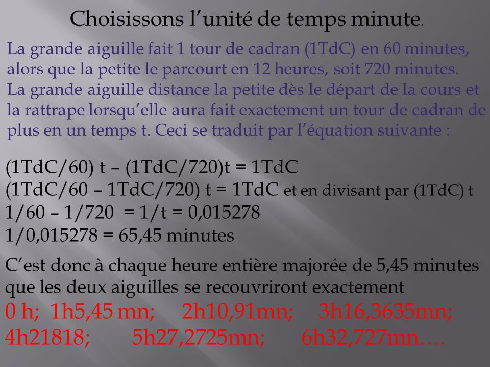 (1TdC/60) t – (1TdC/720)t = 1TdC (1TdC/60 – 1TdC/720) t = 1TdC et en divisant par (1TdC) t 1/60 – 1/720 = 1/t = 0,015278 1/0,015278 = 65,45 minutes Cest donc à chaque heure entière majorée de 5,45 minutes que les deux aiguilles se recouvriront exactement 0 h; 1h5,45 mn; 2h10,91mn; 3h16,3635mn; 4h21818; 5h27,2725mn; 6h32,727mn….