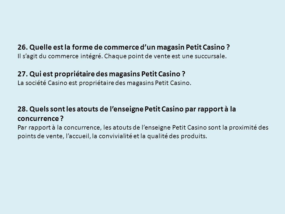 26. Quelle est la forme de commerce dun magasin Petit Casino ? Il sagit du commerce intégré. Chaque point de vente est une succursale. 27. Qui est pro