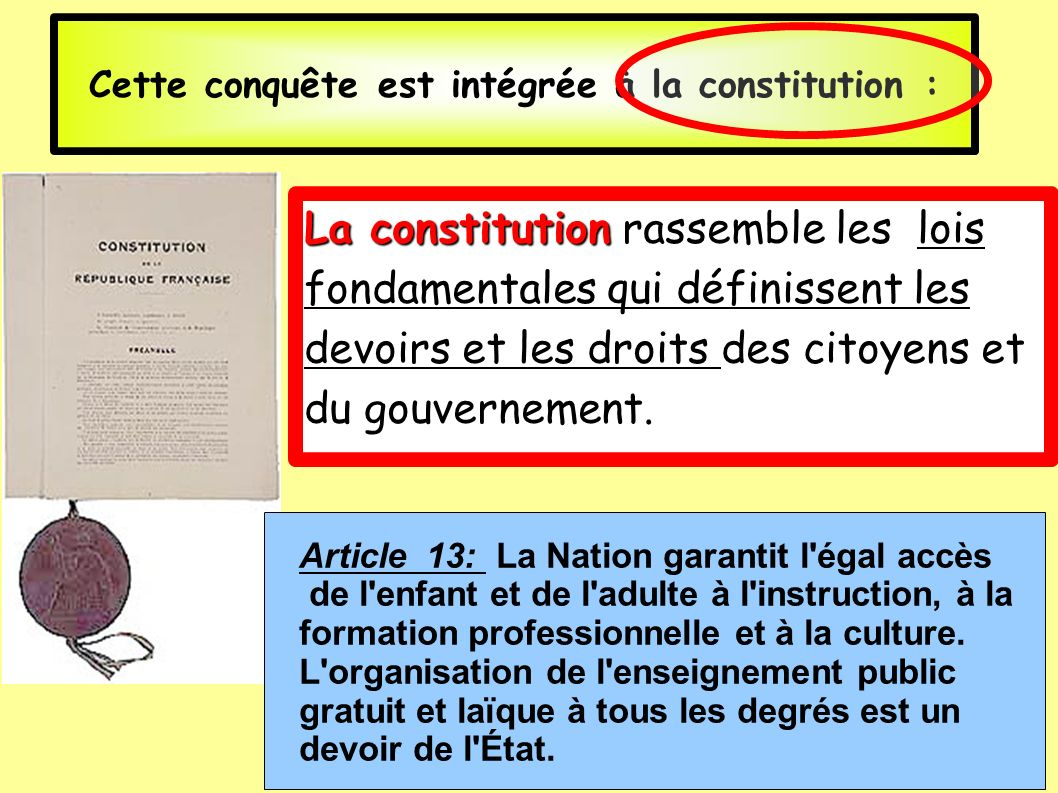 Cette conquête est intégrée à la constitution : Article 13: La Nation garantit l'égal accès de l'enfant et de l'adulte à l'instruction, à la formation