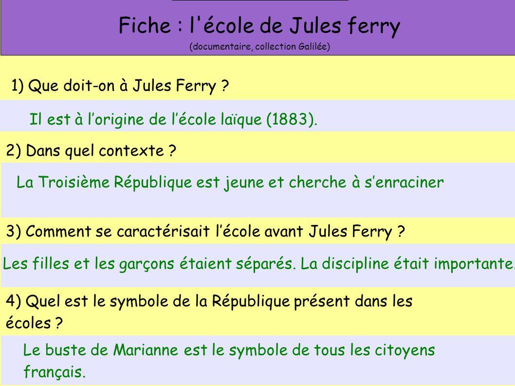 Fiche : l'école de Jules ferry (documentaire, collection Galilée) 1) Que doit-on à Jules Ferry ? 2) Dans quel contexte ? 3) Comment se caractérisait l