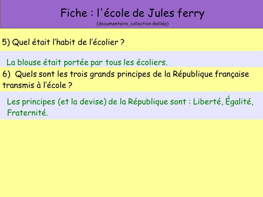 Fiche : l'école de Jules ferry (documentaire, collection Galilée) 5) Quel était lhabit de lécolier ? La blouse était portée par tous les écoliers. 6)