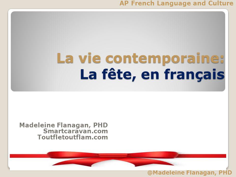 La vie contemporaine: La fête, en français AP French Language and Culture Madeleine Flanagan, PHD Smartcaravan.com Toutfletoutflam.com @Madeleine Flan