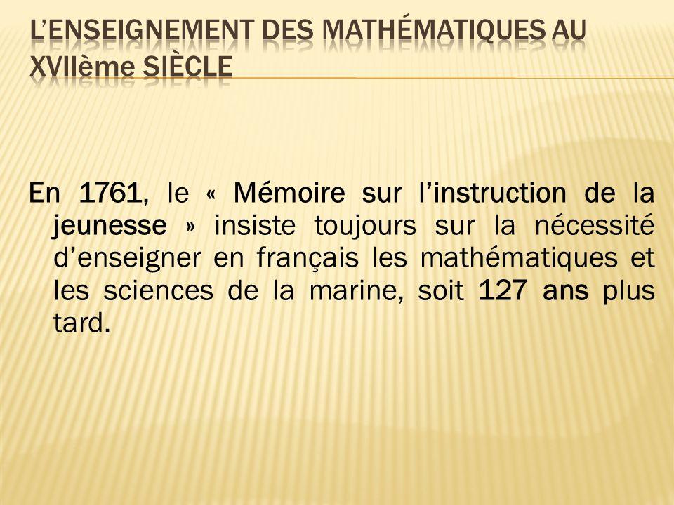 En 1761, le « Mémoire sur linstruction de la jeunesse » insiste toujours sur la nécessité denseigner en français les mathématiques et les sciences de