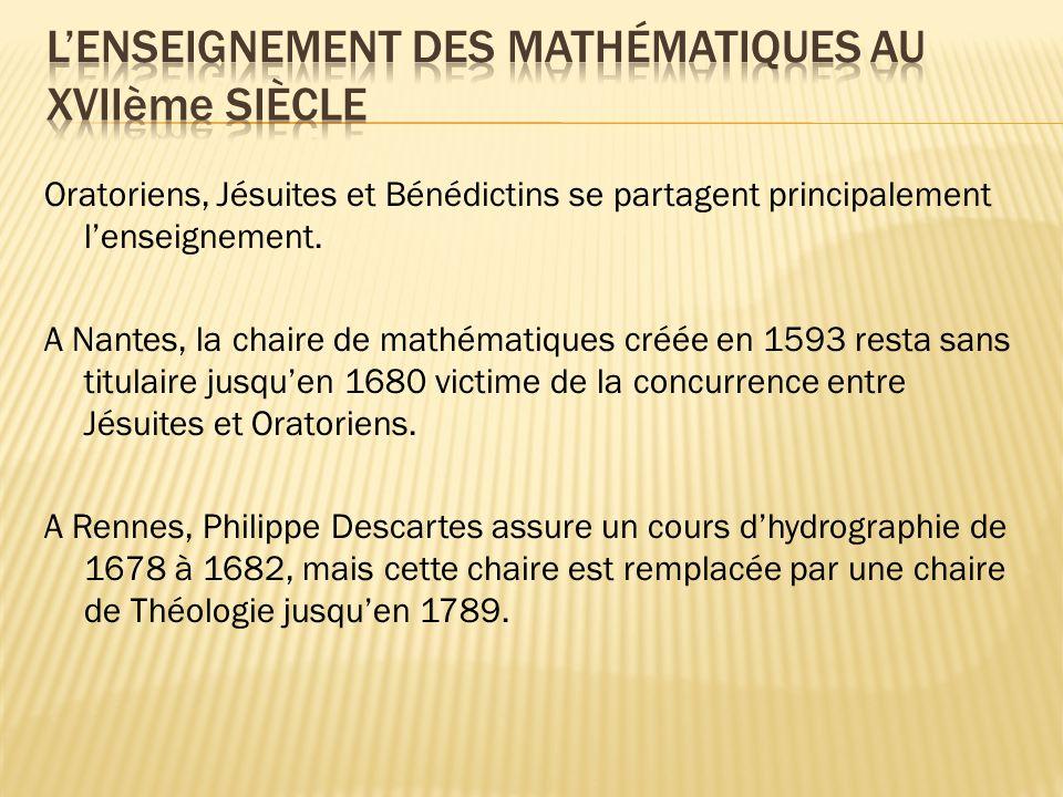 Oratoriens, Jésuites et Bénédictins se partagent principalement lenseignement. A Nantes, la chaire de mathématiques créée en 1593 resta sans titulaire