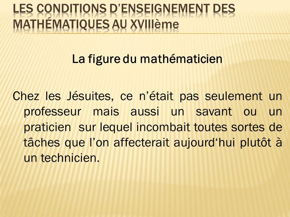 La figure du mathématicien Chez les Jésuites, ce nétait pas seulement un professeur mais aussi un savant ou un praticien sur lequel incombait toutes s