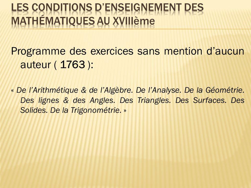 Programme des exercices sans mention daucun auteur ( 1763 ): « De lArithmétique & de lAlgèbre. De lAnalyse. De la Géométrie. Des lignes & des Angles.