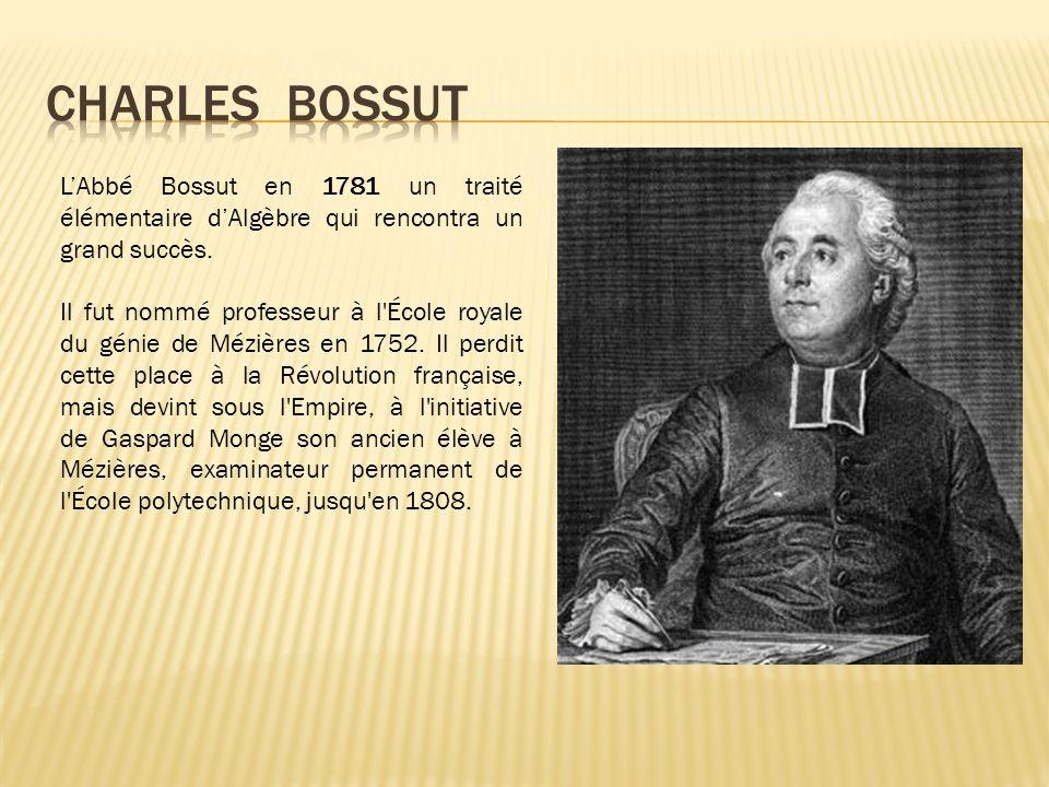 LAbbé Bossut en 1781 un traité élémentaire dAlgèbre qui rencontra un grand succès. Il fut nommé professeur à l'École royale du génie de Mézières en 17