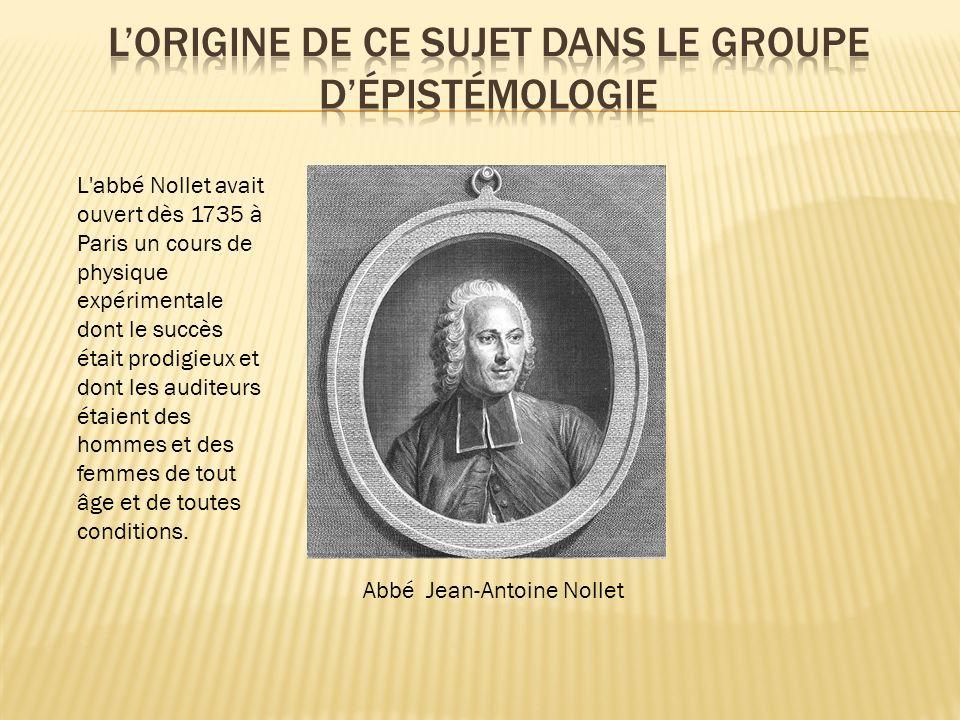 Abbé Jean-Antoine Nollet L abbé Nollet avait ouvert dès 1735 à Paris un cours de physique expérimentale dont le succès était prodigieux et dont les auditeurs étaient des hommes et des femmes de tout âge et de toutes conditions.