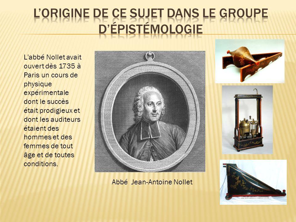 Abbé Jean-Antoine Nollet L'abbé Nollet avait ouvert dès 1735 à Paris un cours de physique expérimentale dont le succès était prodigieux et dont les au