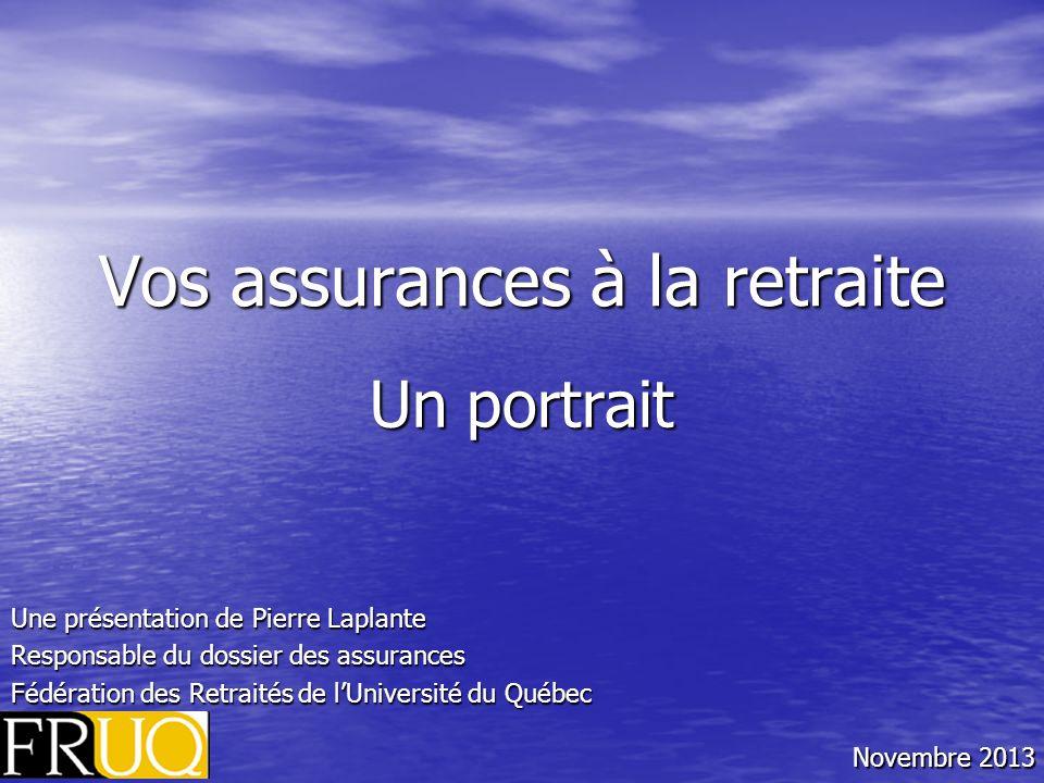 Vos assurances à la retraite Un portrait Une présentation de Pierre Laplante Responsable du dossier des assurances Fédération des Retraités de lUniversité du Québec Novembre 2013