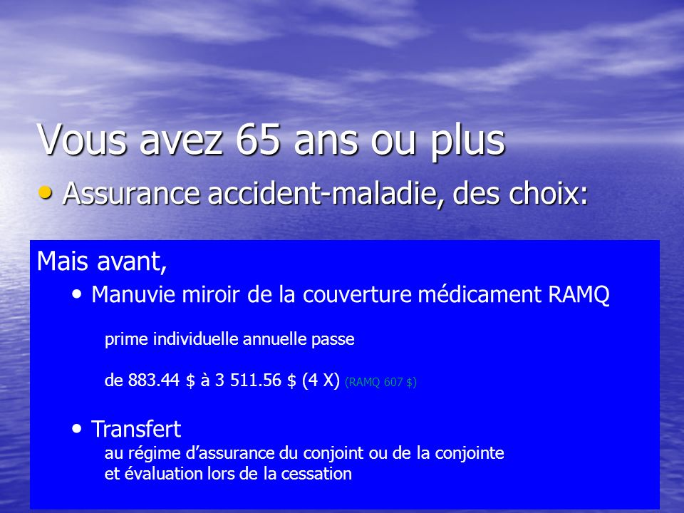 Vous avez 65 ans ou plus Assurance accident-maladie, des choix: Assurance accident-maladie, des choix: AQRP - La Capitale et RAMQ AQRP - La Capitale et RAMQ Manuvie (Emporte-moi) et RAMQ Manuvie (Emporte-moi) et RAMQ Croix-Bleue et RAMQ Croix-Bleue et RAMQ RAMQ RAMQ Les Couvertures Mais avant, Manuvie miroir de la couverture médicament RAMQ prime individuelle annuelle passe de 883.44 $ à 3 511.56 $ (4 X) (RAMQ 607 $) Transfert au régime dassurance du conjoint ou de la conjointe et évaluation lors de la cessation