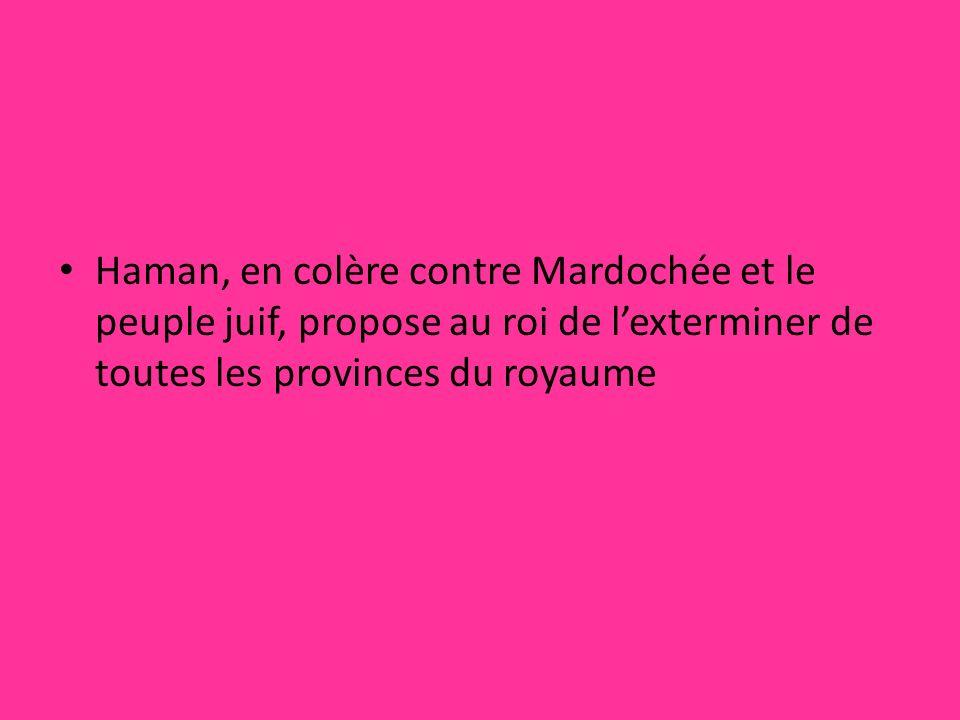 Haman, en colère contre Mardochée et le peuple juif, propose au roi de lexterminer de toutes les provinces du royaume