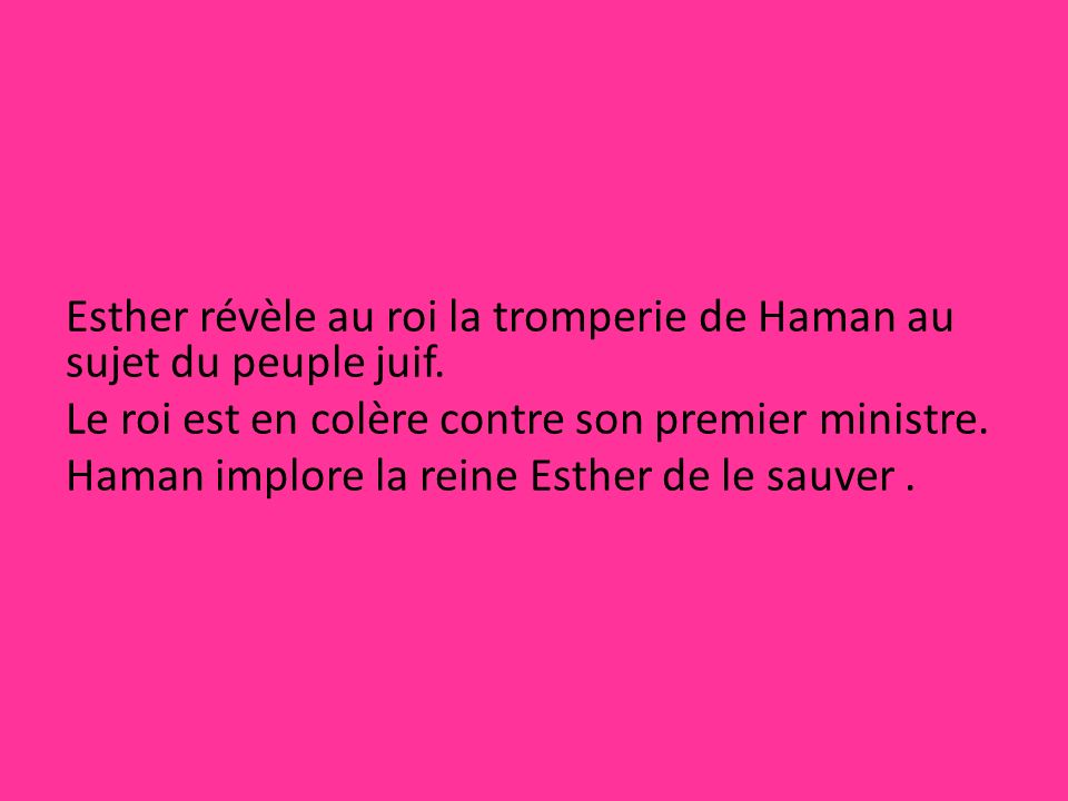 Esther révèle au roi la tromperie de Haman au sujet du peuple juif. Le roi est en colère contre son premier ministre. Haman implore la reine Esther de
