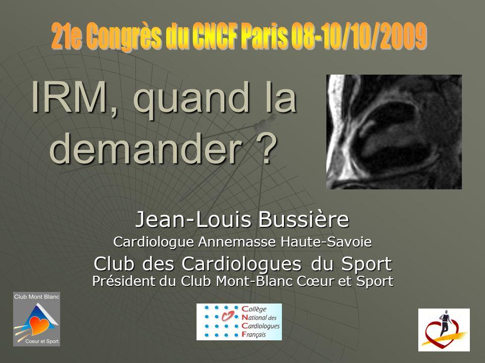IRM, quand la demander ? Jean-Louis Bussière Cardiologue Annemasse Haute-Savoie Club des Cardiologues du Sport Président du Club Mont-Blanc Cœur et Sp