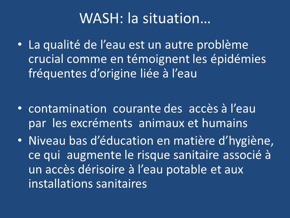 WASH: la situation… La qualité de leau est un autre problème crucial comme en témoignent les épidémies fréquentes dorigine liée à leau contamination courante des accès à leau par les excréments animaux et humains Niveau bas déducation en matière dhygiène, ce qui augmente le risque sanitaire associé à un accès dérisoire à leau potable et aux installations sanitaires