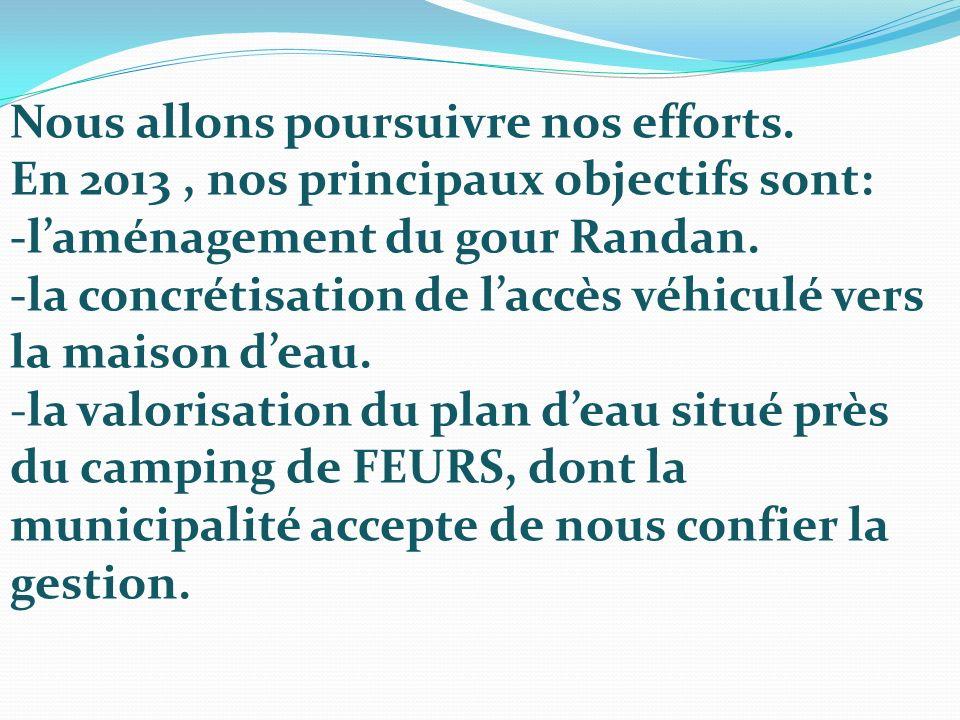 Nous allons poursuivre nos efforts. En 2013, nos principaux objectifs sont: -laménagement du gour Randan. -la concrétisation de laccès véhiculé vers l