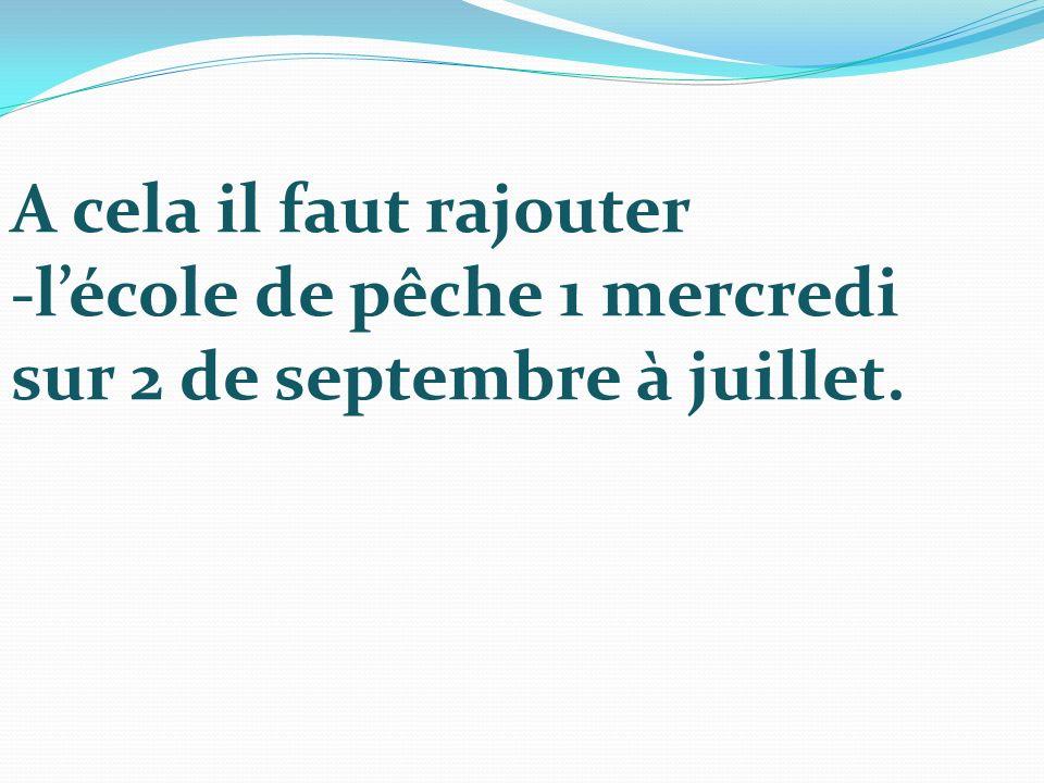 A cela il faut rajouter -lécole de pêche 1 mercredi sur 2 de septembre à juillet.