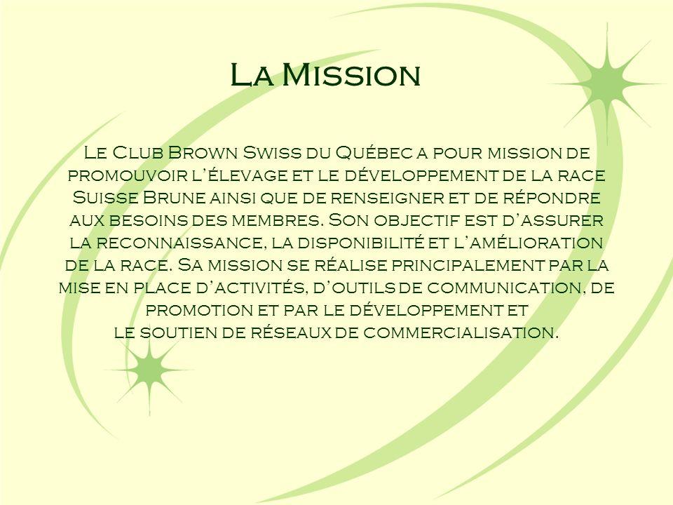 La Mission Le Club Brown Swiss du Québec a pour mission de promouvoir lélevage et le développement de la race Suisse Brune ainsi que de renseigner et