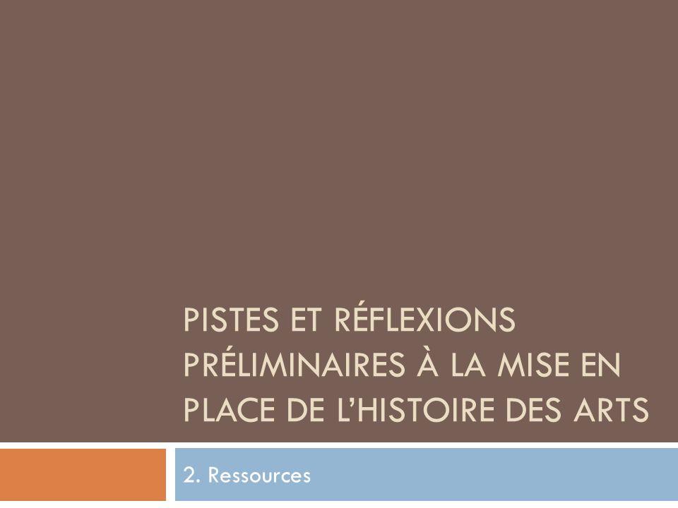 PISTES ET RÉFLEXIONS PRÉLIMINAIRES À LA MISE EN PLACE DE LHISTOIRE DES ARTS 2. Ressources
