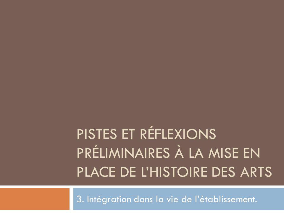 PISTES ET RÉFLEXIONS PRÉLIMINAIRES À LA MISE EN PLACE DE LHISTOIRE DES ARTS 3. Intégration dans la vie de létablissement.