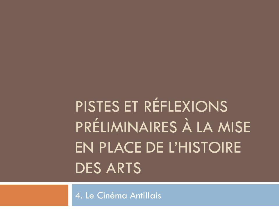 PISTES ET RÉFLEXIONS PRÉLIMINAIRES À LA MISE EN PLACE DE LHISTOIRE DES ARTS 4. Le Cinéma Antillais
